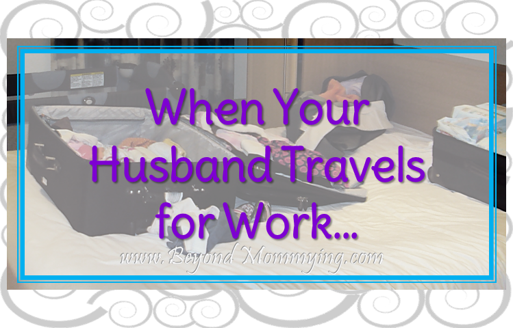 Tips for managing a house and kids when your husband travels for work regularly